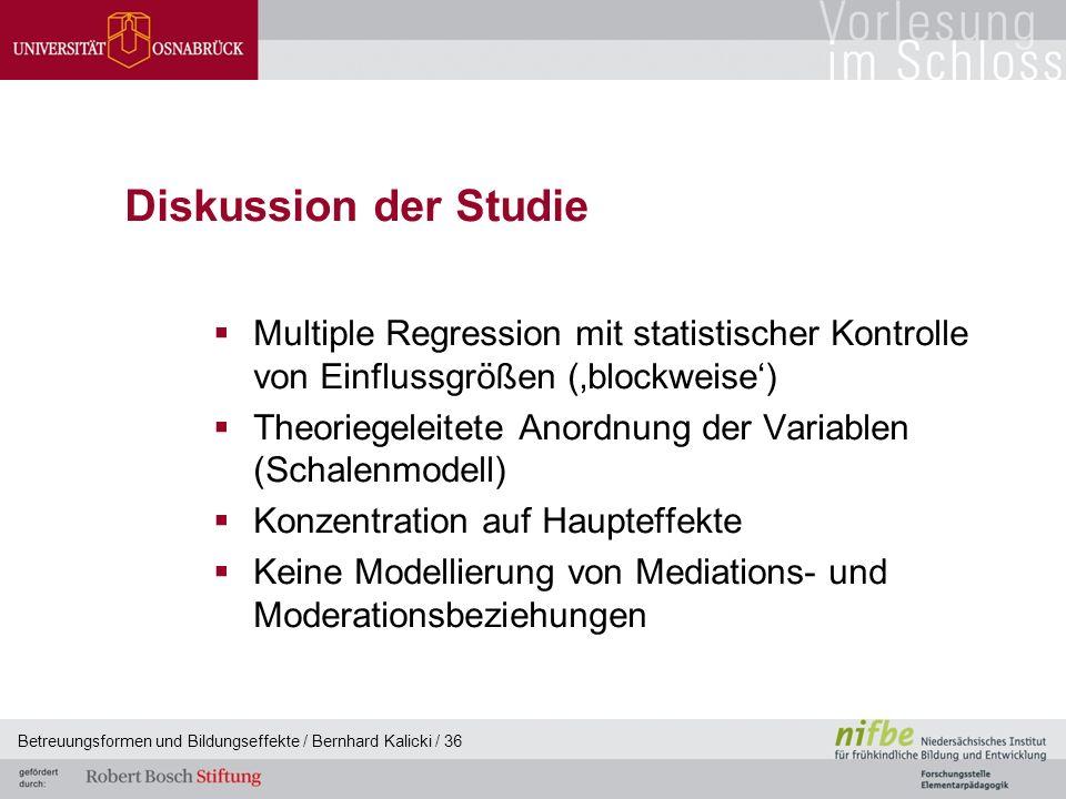 Betreuungsformen und Bildungseffekte / Bernhard Kalicki / 36 Diskussion der Studie  Multiple Regression mit statistischer Kontrolle von Einflussgrößen ('blockweise')  Theoriegeleitete Anordnung der Variablen (Schalenmodell)  Konzentration auf Haupteffekte  Keine Modellierung von Mediations- und Moderationsbeziehungen