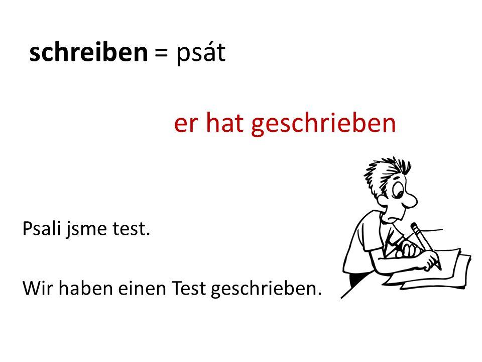 schreiben = psát er hat geschrieben Wir haben einen Test geschrieben. Psali jsme test.