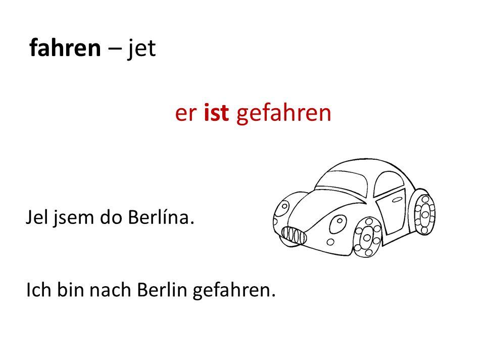 fahren – jet er ist gefahren Ich bin nach Berlin gefahren. Jel jsem do Berlína.