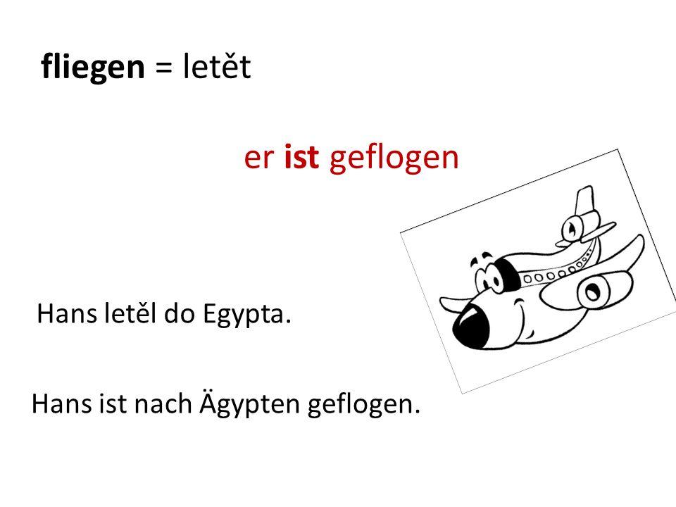 fliegen = letět er ist geflogen Hans ist nach Ägypten geflogen. Hans letěl do Egypta.