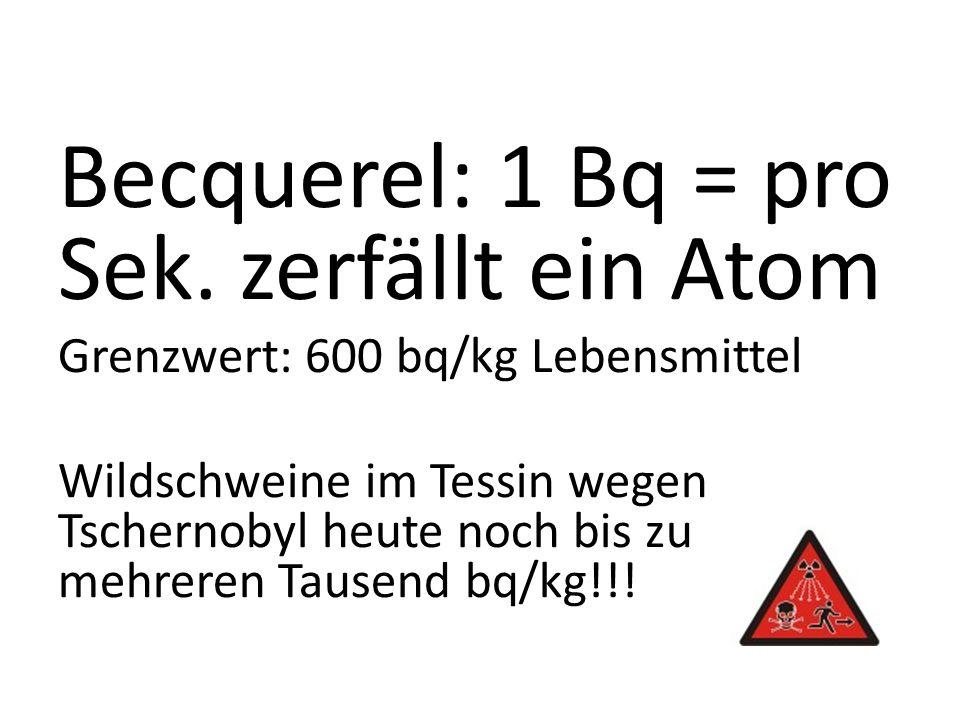 Becquerel: 1 Bq = pro Sek. zerfällt ein Atom Grenzwert: 600 bq/kg Lebensmittel Wildschweine im Tessin wegen Tschernobyl heute noch bis zu mehreren Tau