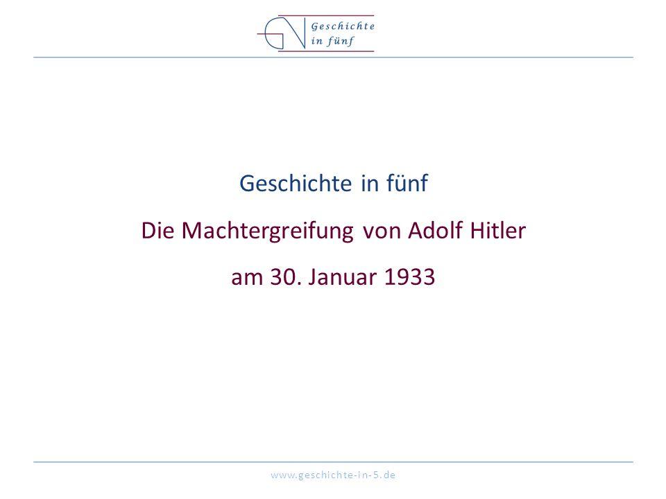 www.geschichte-in-5.de Geschichte in fünf Die Machtergreifung von Adolf Hitler am 30. Januar 1933