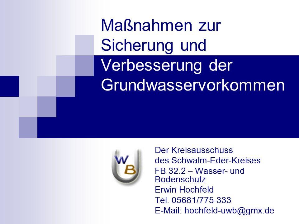 Maßnahmen zur Sicherung und Verbesserung der Grundwasservorkommen Der Kreisausschuss des Schwalm-Eder-Kreises FB 32.2 – Wasser- und Bodenschutz Erwin Hochfeld Tel.