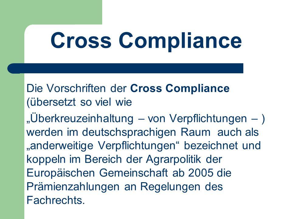 """Cross Compliance Die Vorschriften der Cross Compliance (übersetzt so viel wie """"Überkreuzeinhaltung – von Verpflichtungen – ) werden im deutschsprachigen Raum auch als """"anderweitige Verpflichtungen bezeichnet und koppeln im Bereich der Agrarpolitik der Europäischen Gemeinschaft ab 2005 die Prämienzahlungen an Regelungen des Fachrechts."""