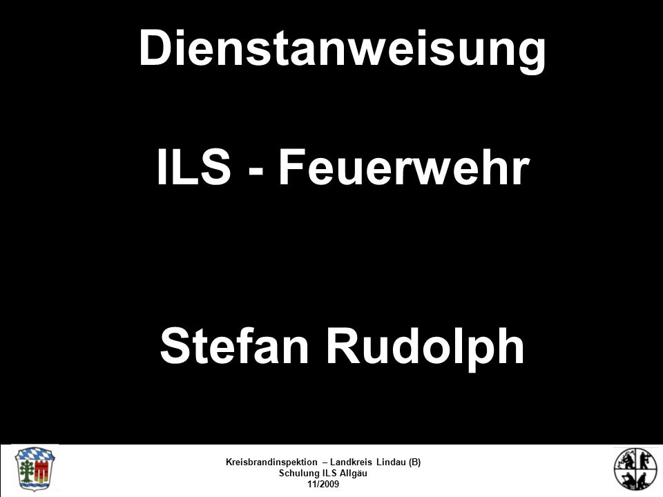 Dienstanweisung ILS - Feuerwehr Stefan Rudolph Kreisbrandinspektion Lindau/Bodensee FS/KBR/09 Kreisbrandinspektion – Landkreis Lindau (B) Schulung ILS Allgäu 11/2009