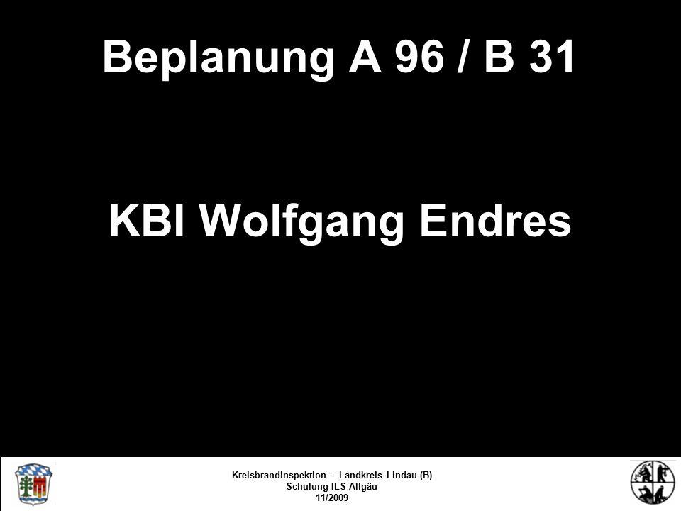Beplanung A 96 / B 31 KBI Wolfgang Endres Kreisbrandinspektion Lindau/Bodensee FS/KBR/09 Kreisbrandinspektion – Landkreis Lindau (B) Schulung ILS Allgäu 11/2009