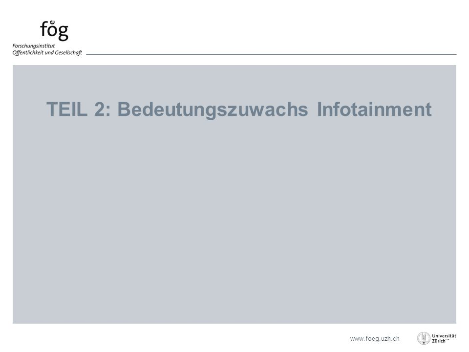 www.foeg.uzh.ch TEIL 2: Bedeutungszuwachs Infotainment