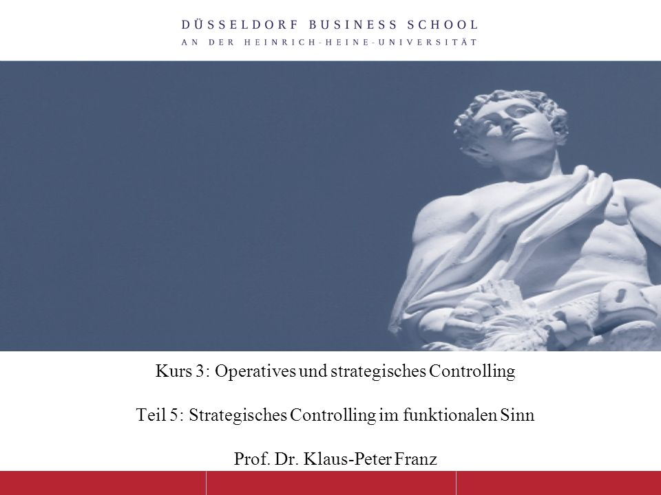 Kurs 3: Operatives und strategisches Controlling Teil 5: Strategisches Controlling im funktionalen Sinn Prof. Dr. Klaus-Peter Franz