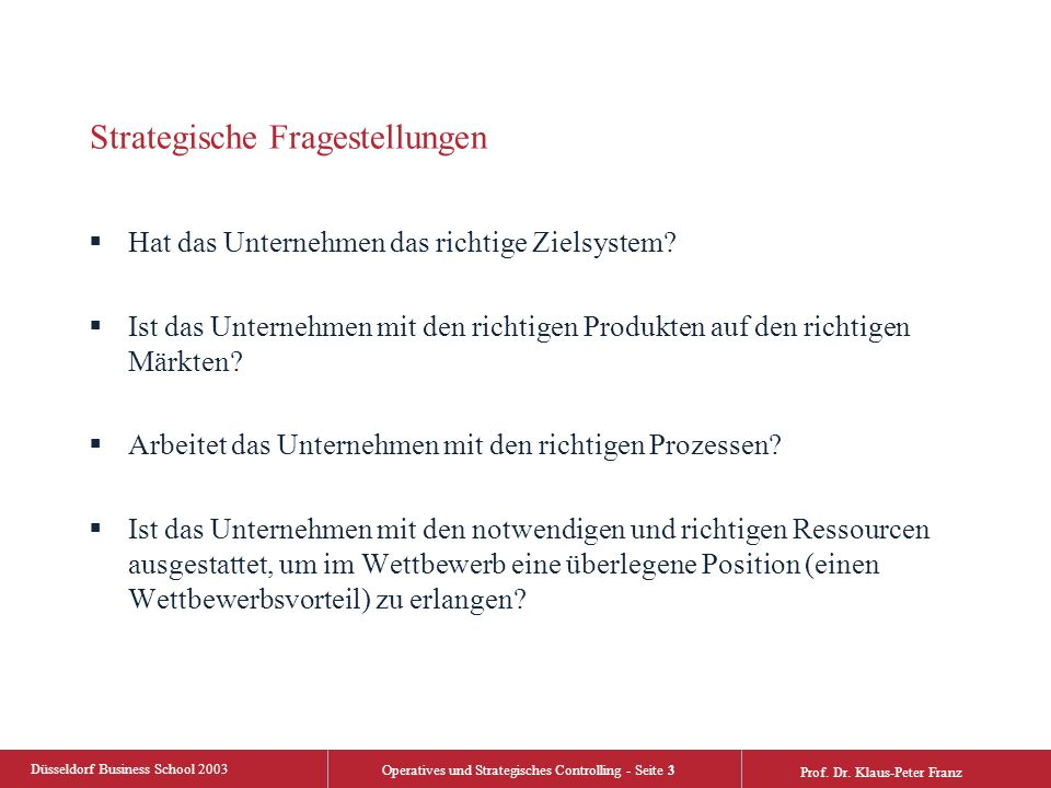 Düsseldorf Business School 2003 Operatives und Strategisches Controlling - Seite 3 Prof. Dr. Klaus-Peter Franz Strategische Fragestellungen  Hat das