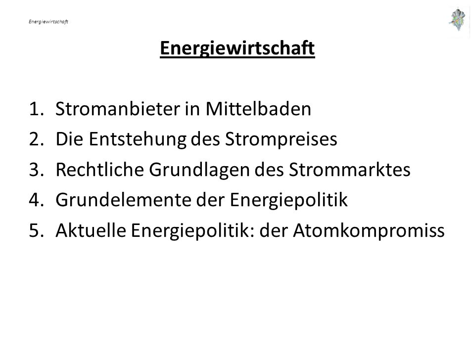 Energiewirtschaft 1.Stromanbieter in Mittelbaden 2.Die Entstehung des Strompreises 3.Rechtliche Grundlagen des Strommarktes 4.Grundelemente der Energiepolitik 5.Aktuelle Energiepolitik: der Atomkompromiss