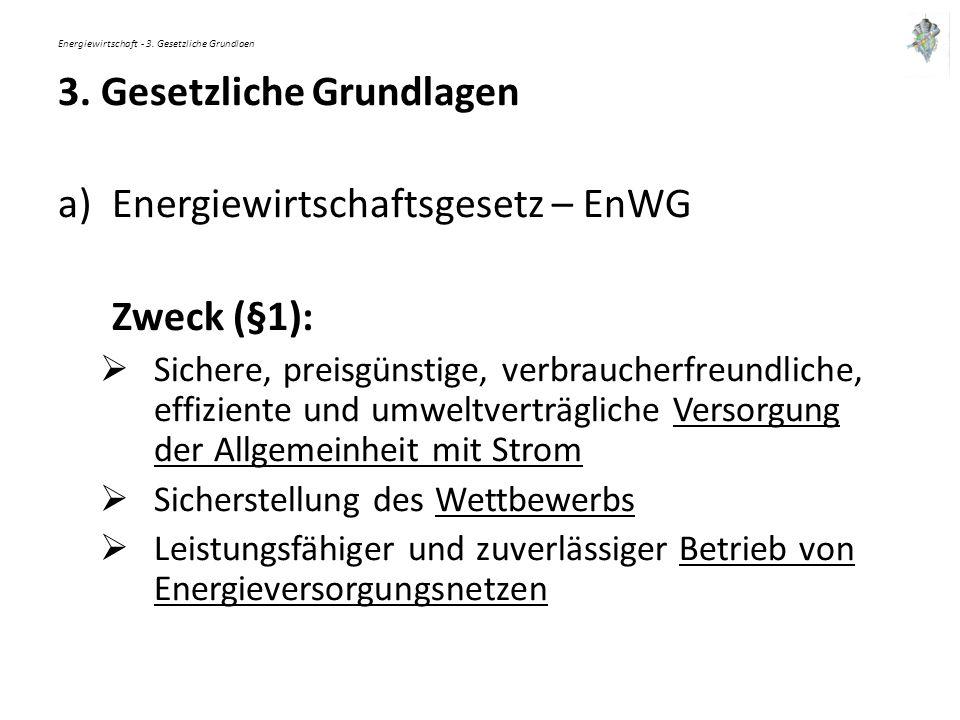 Energiewirtschaft - 3. Gesetzliche Grundlaen 3. Gesetzliche Grundlagen a)Energiewirtschaftsgesetz – EnWG Zweck (§1):  Sichere, preisgünstige, verbrau