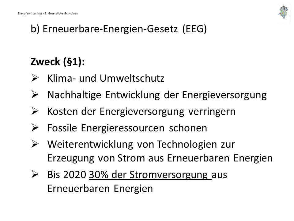 Energiewirtschaft - 3. Gesetzliche Grundlaen b) Erneuerbare-Energien-Gesetz (EEG) Zweck (§1):  Klima- und Umweltschutz  Nachhaltige Entwicklung der