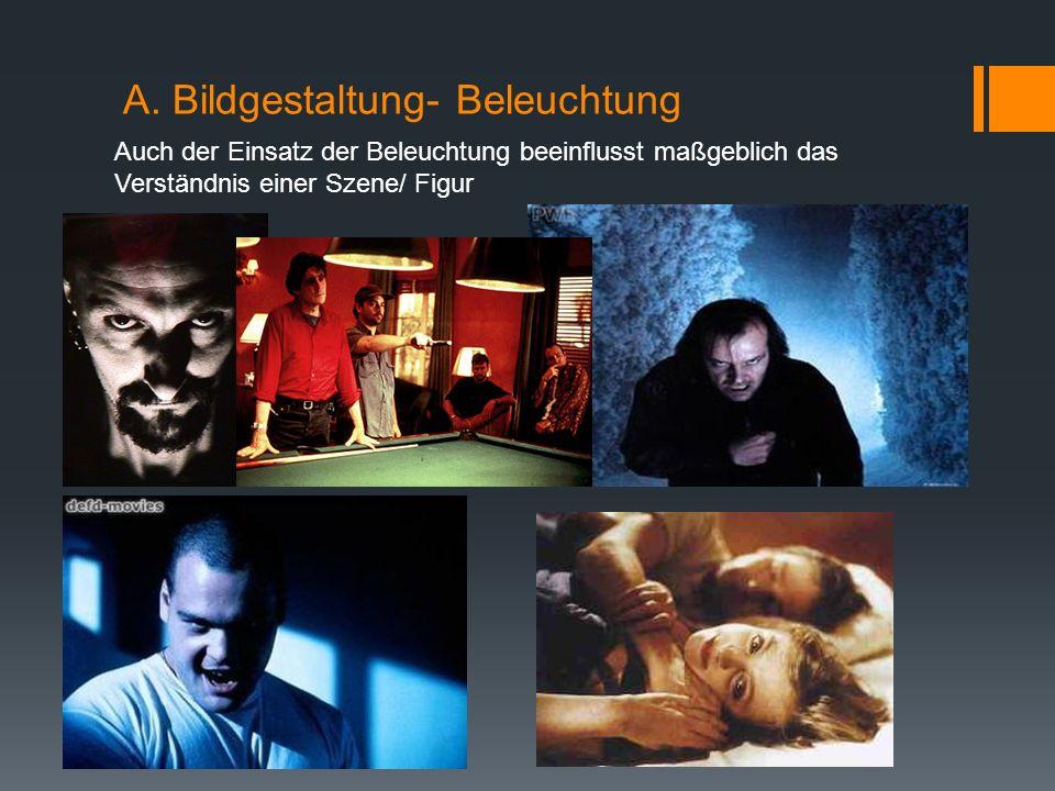 A. Bildgestaltung- Beleuchtung Auch der Einsatz der Beleuchtung beeinflusst maßgeblich das Verständnis einer Szene/ Figur