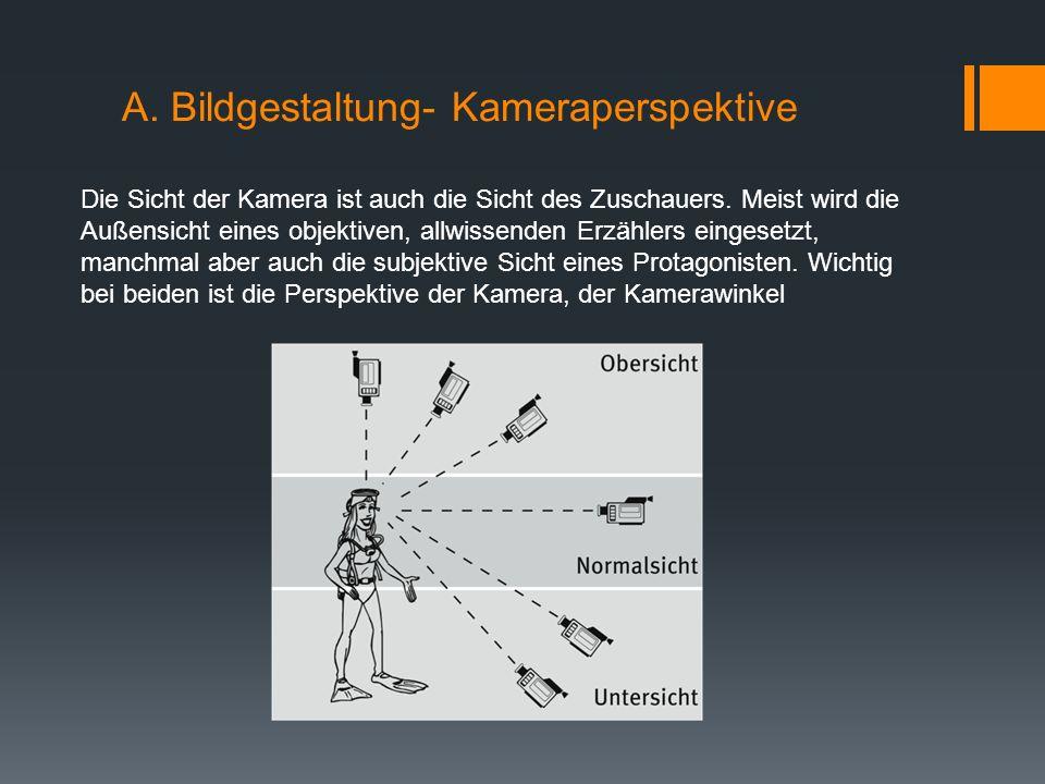 A. Bildgestaltung- Kameraperspektive Die Sicht der Kamera ist auch die Sicht des Zuschauers. Meist wird die Außensicht eines objektiven, allwissenden