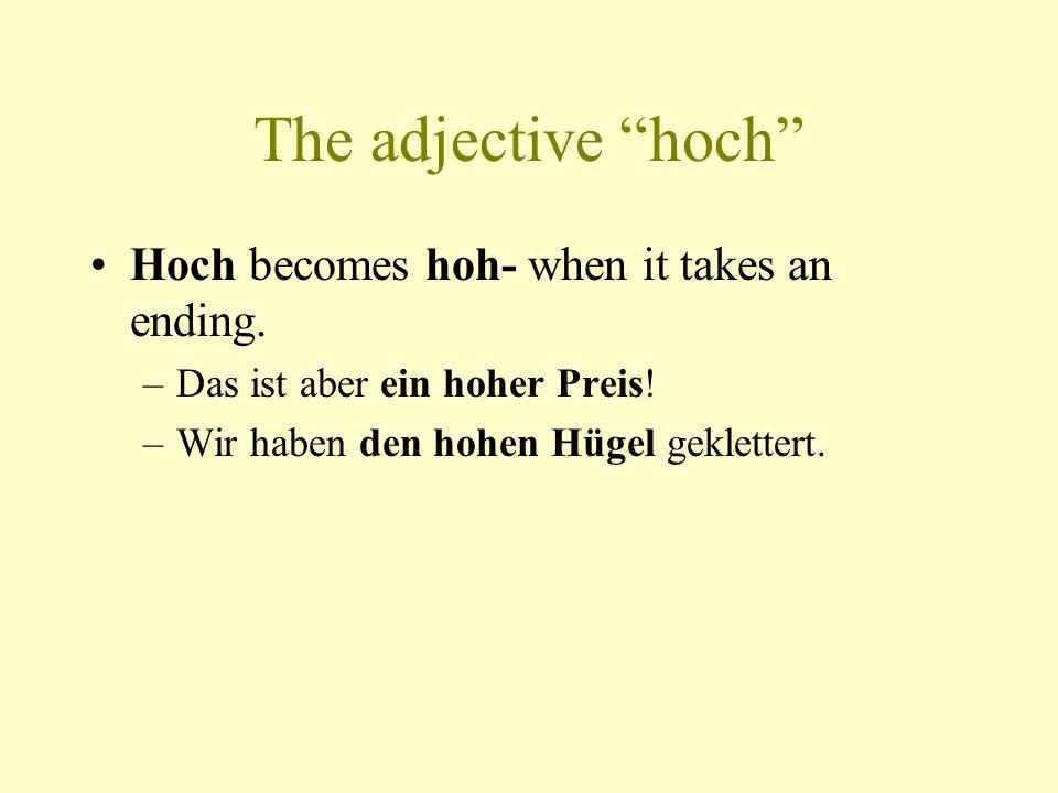 """The adjective """"hoch"""" Hoch becomes hoh- when it takes an ending. –Das ist aber ein hoher Preis! –Wir haben den hohen Hügel geklettert."""