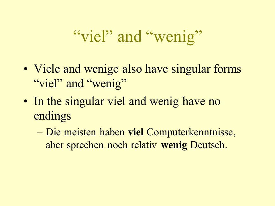 viel and wenig Viele and wenige also have singular forms viel and wenig In the singular viel and wenig have no endings –Die meisten haben viel Computerkenntnisse, aber sprechen noch relativ wenig Deutsch.