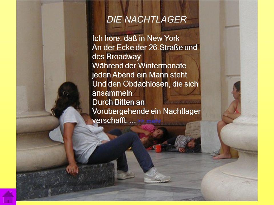 7 DIE NACHTLAGER Ich höre, daß in New York An der Ecke der 26.Straße und des Broadway Während der Wintermonate jeden Abend ein Mann steht Und den Obdachlosen, die sich ansammeln Durch Bitten an Vorübergehende ein Nachtlager verschafft....