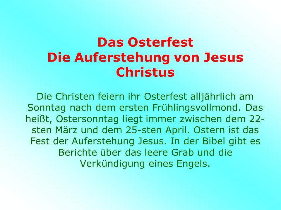 Das Osterfest Die Auferstehung von Jesus Christus Die Christen feiern ihr Osterfest alljährlich am Sonntag nach dem ersten Frühlingsvollmond.