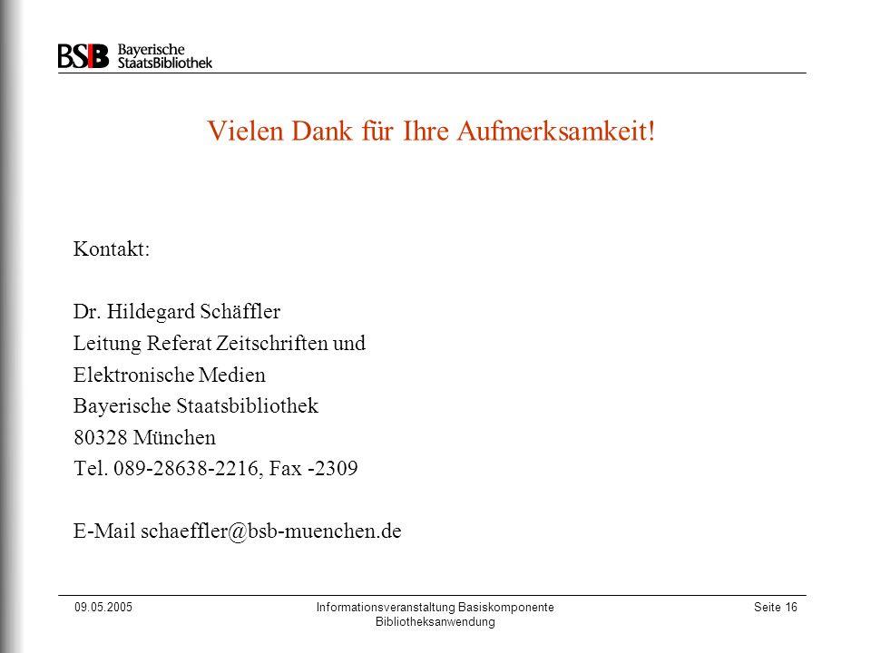 09.05.2005Informationsveranstaltung Basiskomponente Bibliotheksanwendung Seite 16 Vielen Dank für Ihre Aufmerksamkeit! Kontakt: Dr. Hildegard Schäffle