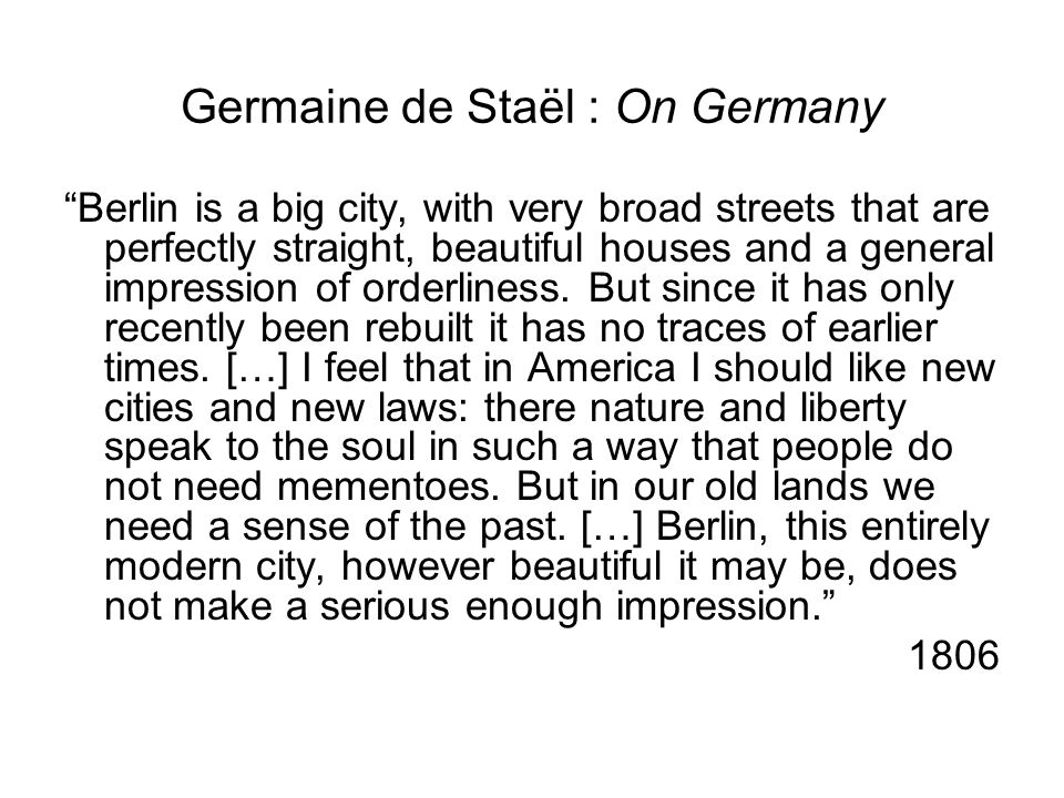 Germaine de Staël : On Germany Berlin is a big city, with very broad streets that are perfectly straight, beautiful houses and a general impression of orderliness.