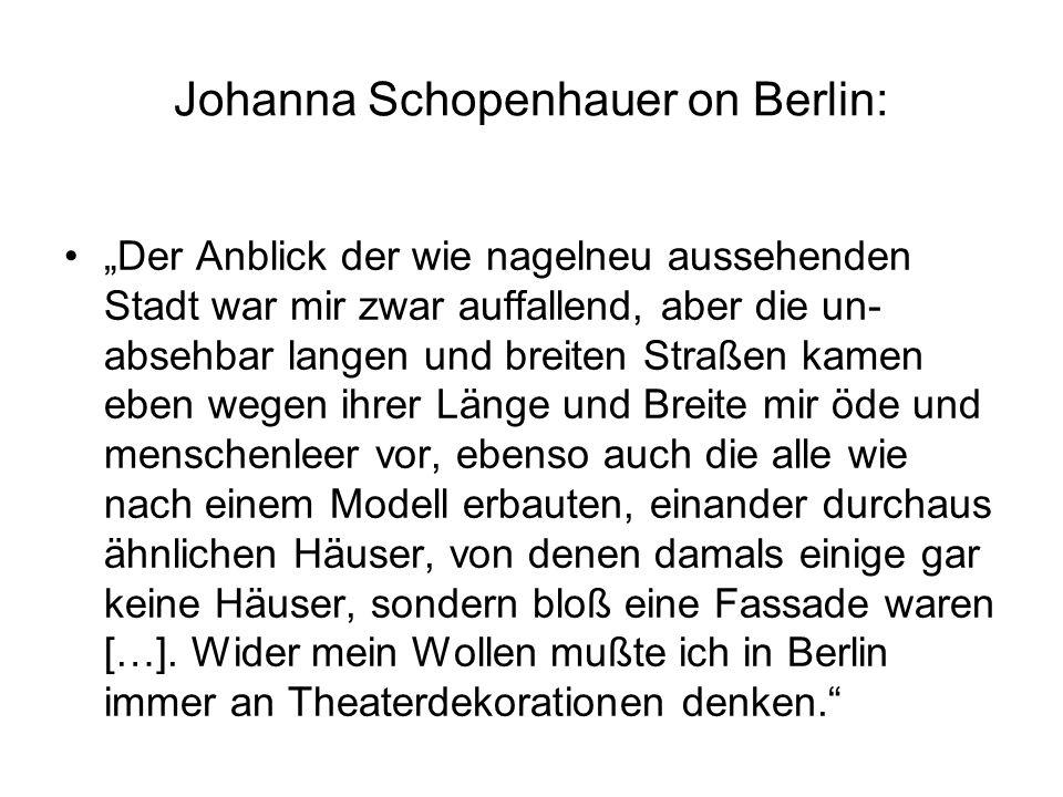 """Johanna Schopenhauer on Berlin: """"Der Anblick der wie nagelneu aussehenden Stadt war mir zwar auffallend, aber die un- absehbar langen und breiten Straßen kamen eben wegen ihrer Länge und Breite mir öde und menschenleer vor, ebenso auch die alle wie nach einem Modell erbauten, einander durchaus ähnlichen Häuser, von denen damals einige gar keine Häuser, sondern bloß eine Fassade waren […]."""