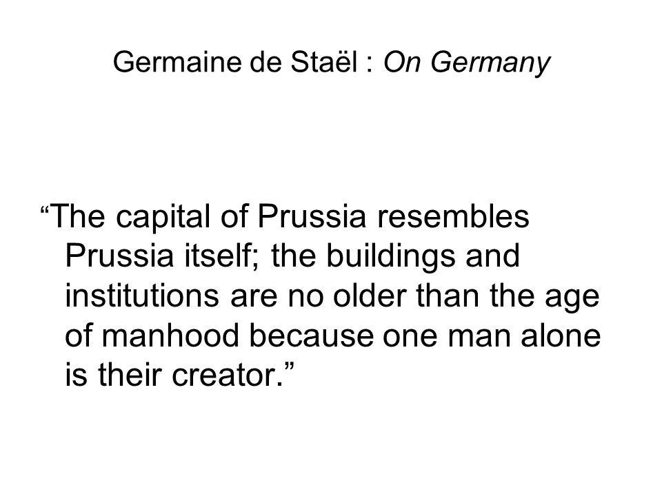 Germaine de Staël : On Germany The capital of Prussia resembles Prussia itself; the buildings and institutions are no older than the age of manhood because one man alone is their creator.