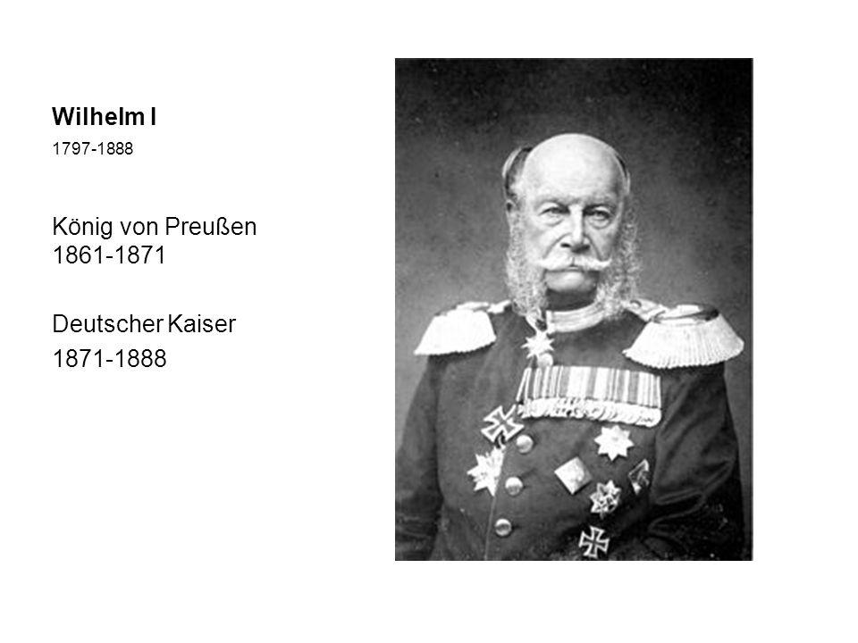 Wilhelm I 1797-1888 König von Preußen 1861-1871 Deutscher Kaiser 1871-1888