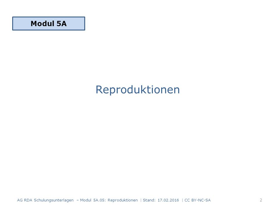 Reproduktionen Modul 5A 2 AG RDA Schulungsunterlagen – Modul 5A.05: Reproduktionen | Stand: 17.02.2016 | CC BY-NC-SA