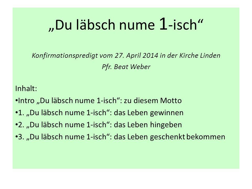 """""""Du läbsch nume 1 -isch"""" Konfirmationspredigt vom 27. April 2014 in der Kirche Linden Pfr. Beat Weber Inhalt: Intro """"Du läbsch nume 1-isch"""": zu diesem"""