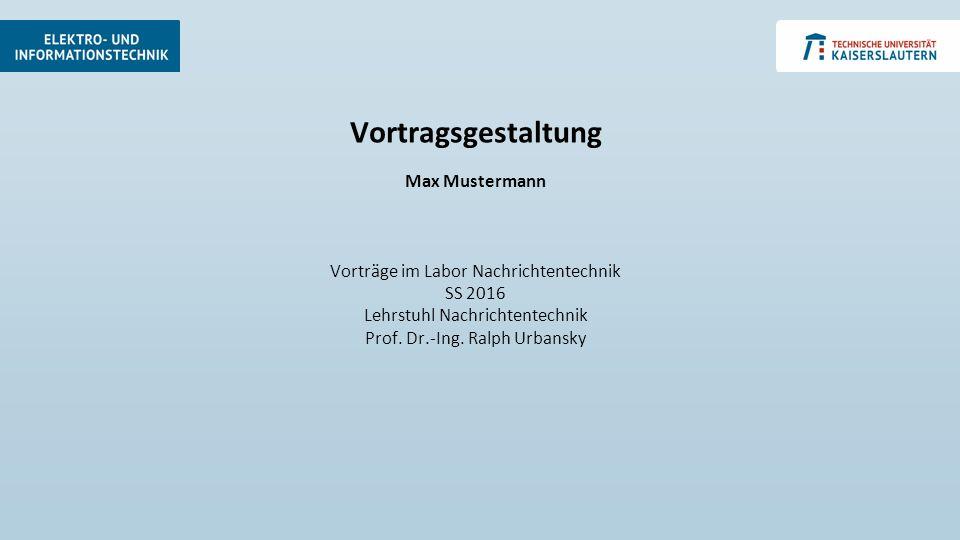 Vortragsgestaltung Max Mustermann Vorträge im Labor Nachrichtentechnik SS 2016 Lehrstuhl Nachrichtentechnik Prof. Dr.-Ing. Ralph Urbansky