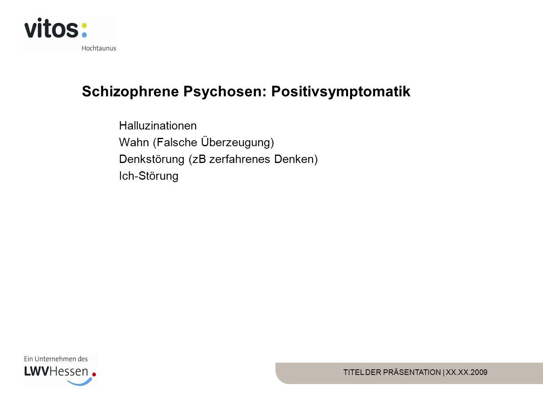 TITEL DER PRÄSENTATION | XX.XX.2009 Schizophrene Psychosen: Positivsymptomatik Halluzinationen Wahn (Falsche Überzeugung) Denkstörung (zB zerfahrenes Denken) Ich-Störung