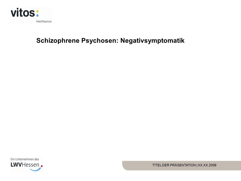 TITEL DER PRÄSENTATION | XX.XX.2009 Schizophrene Psychosen: Negativsymptomatik