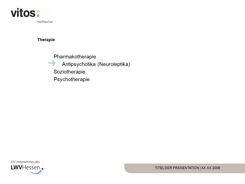TITEL DER PRÄSENTATION | XX.XX.2009 Therapie Pharmakotherapie Antipsychotika (Neuroleptika) Soziotherapie Psychotherapie