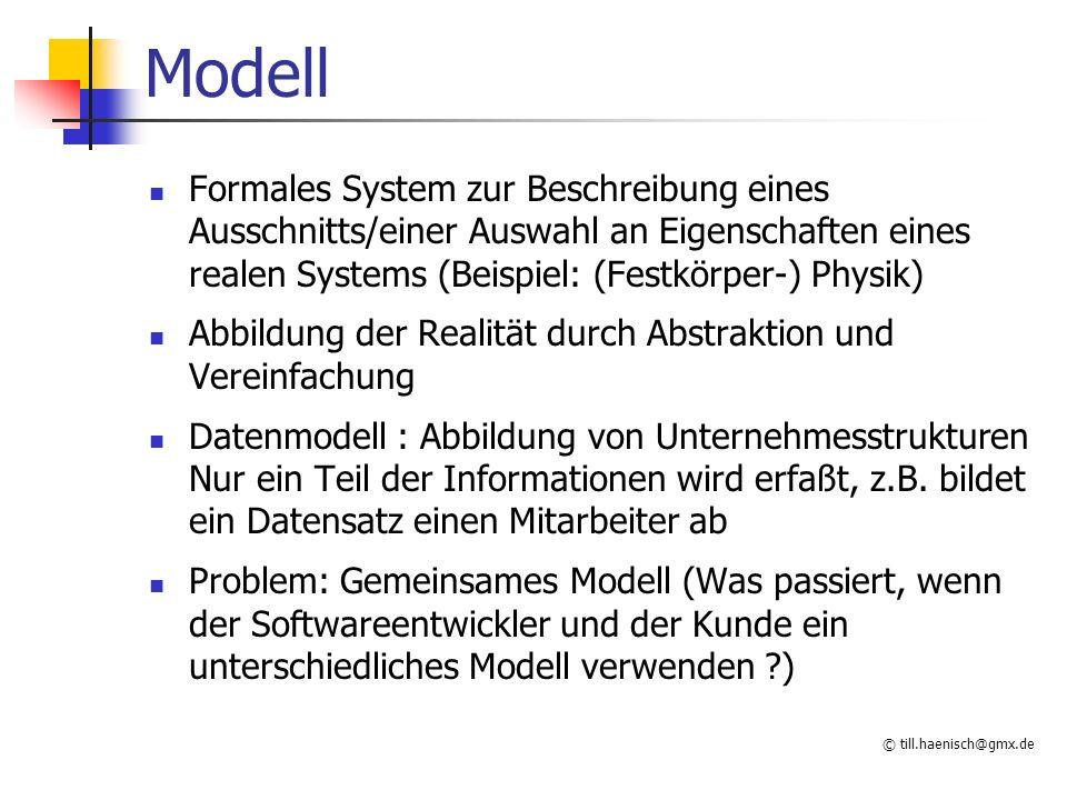 © till.haenisch@gmx.de Modell Formales System zur Beschreibung eines Ausschnitts/einer Auswahl an Eigenschaften eines realen Systems (Beispiel: (Festkörper-) Physik) Abbildung der Realität durch Abstraktion und Vereinfachung Datenmodell : Abbildung von Unternehmesstrukturen Nur ein Teil der Informationen wird erfaßt, z.B.