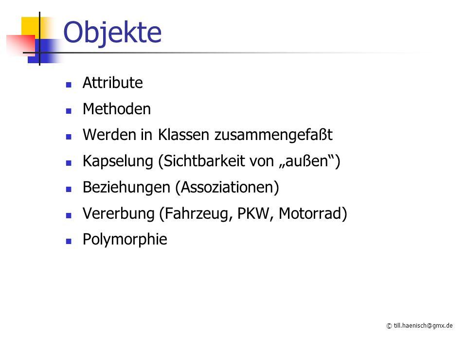 """© till.haenisch@gmx.de Objekte Attribute Methoden Werden in Klassen zusammengefaßt Kapselung (Sichtbarkeit von """"außen ) Beziehungen (Assoziationen) Vererbung (Fahrzeug, PKW, Motorrad) Polymorphie"""