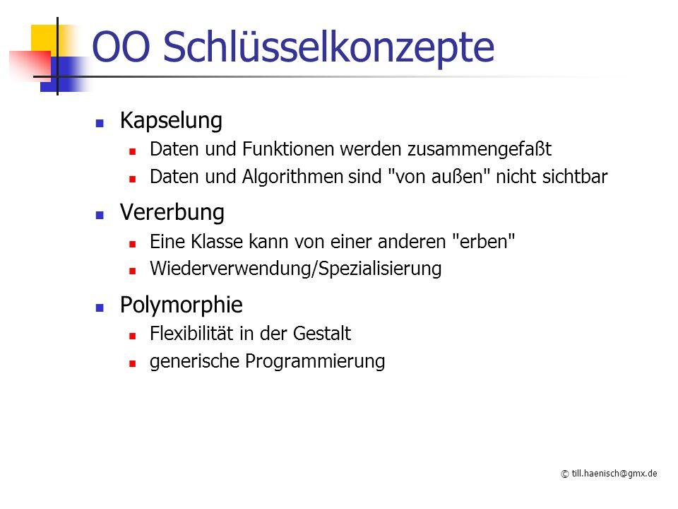 © till.haenisch@gmx.de OO Schlüsselkonzepte Kapselung Daten und Funktionen werden zusammengefaßt Daten und Algorithmen sind von außen nicht sichtbar Vererbung Eine Klasse kann von einer anderen erben Wiederverwendung/Spezialisierung Polymorphie Flexibilität in der Gestalt generische Programmierung