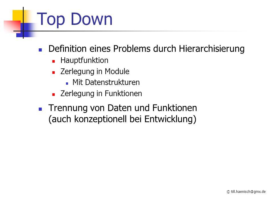 © till.haenisch@gmx.de Top Down Definition eines Problems durch Hierarchisierung Hauptfunktion Zerlegung in Module Mit Datenstrukturen Zerlegung in Funktionen Trennung von Daten und Funktionen (auch konzeptionell bei Entwicklung)