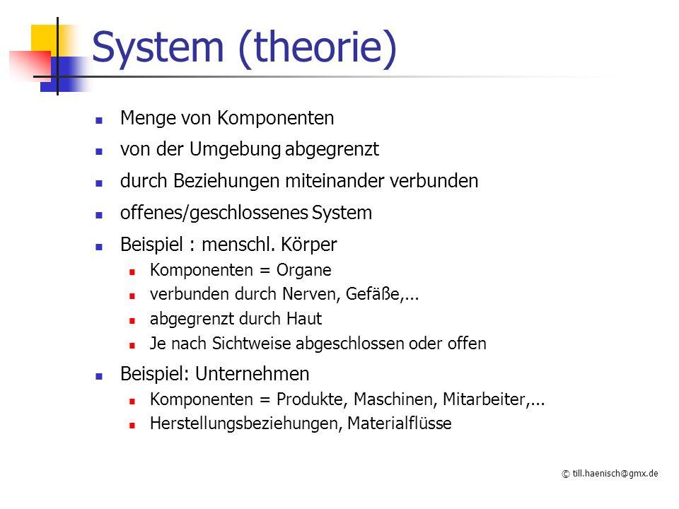 © till.haenisch@gmx.de Komponenten differenzierbare Objekte reale Systeme: Komponenten physisch abgegrenzt (Mensch) formale Systeme: Komponenten immateriell (Mathematik: Zahlen, Sätze, Definitionen,...) (Computerprogramm: Module, Prozeduren, Variablen) soziotechnische Systeme: Komponenten sind Menschen und Maschinen (Unternehmen) formale Systeme als Modell für reale Systeme (Sprache, Mathematik ?)