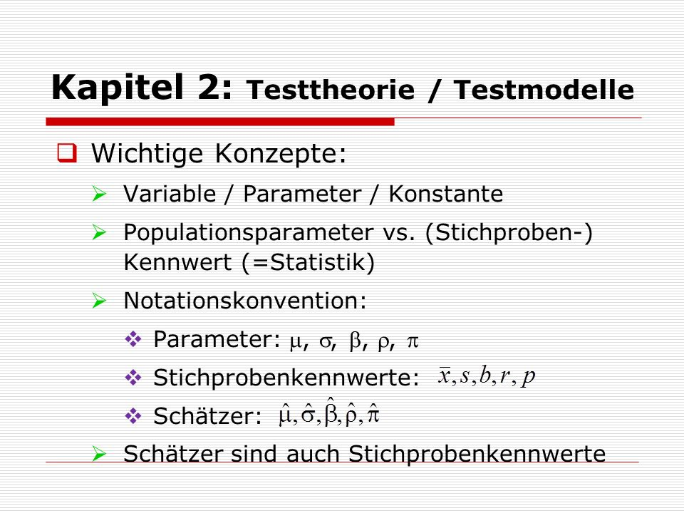 Kapitel 2: Testtheorie / Testmodelle  Wichtige Konzepte:  Variable / Parameter / Konstante  Populationsparameter vs. (Stichproben-) Kennwert (=Stat