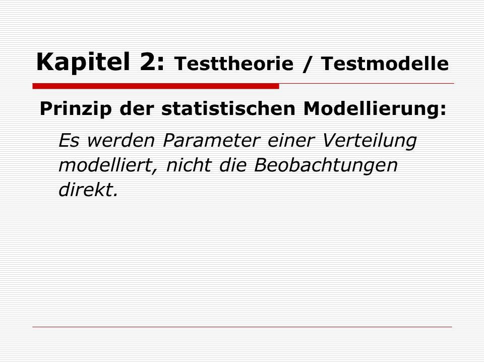 Kapitel 2: Testtheorie / Testmodelle Prinzip der statistischen Modellierung: Es werden Parameter einer Verteilung modelliert, nicht die Beobachtungen