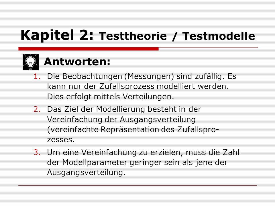 Kapitel 2: Testtheorie / Testmodelle Antworten: 1.Die Beobachtungen (Messungen) sind zufällig. Es kann nur der Zufallsprozess modelliert werden. Dies