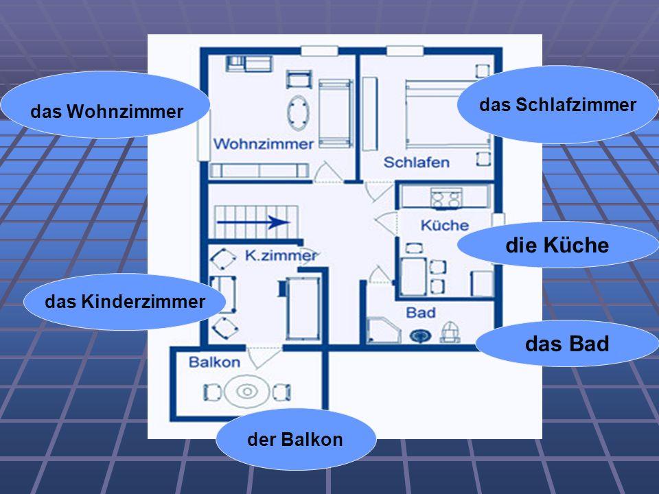 das Schlafzimmer das Wohnzimmer die Küche das Bad der Balkon das Kinderzimmer