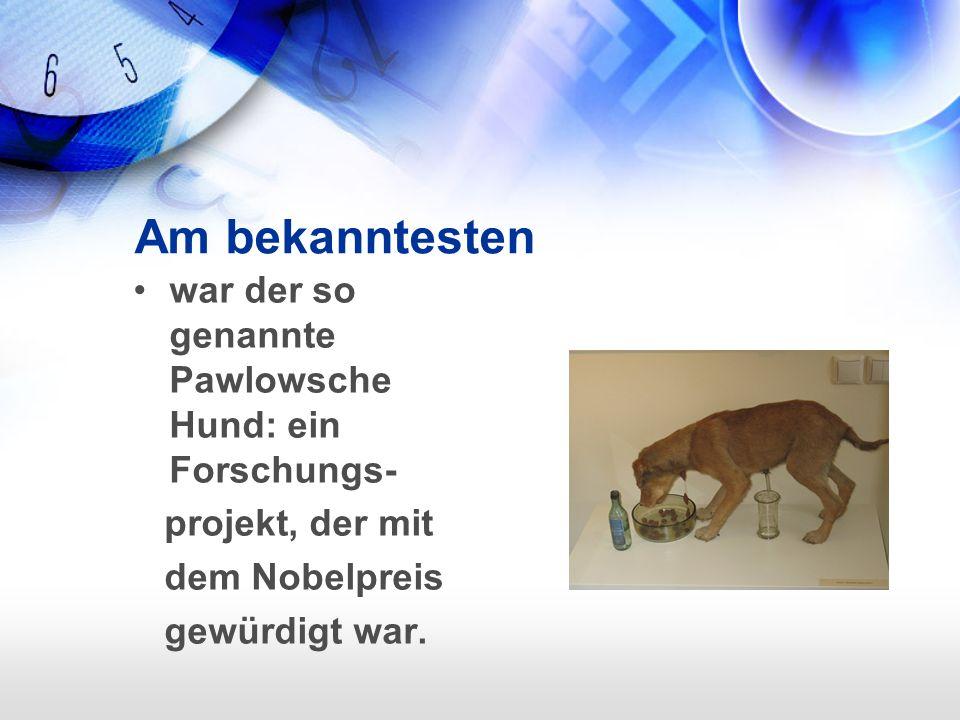 Am bekanntesten war der so genannte Pawlowsche Hund: ein Forschungs- projekt, der mit dem Nobelpreis gewürdigt war.