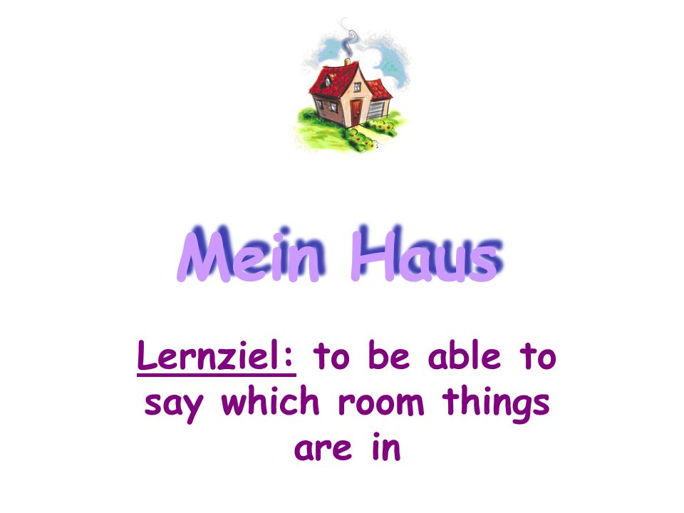Lernziel: to be able to say which room things are in Mein Haus
