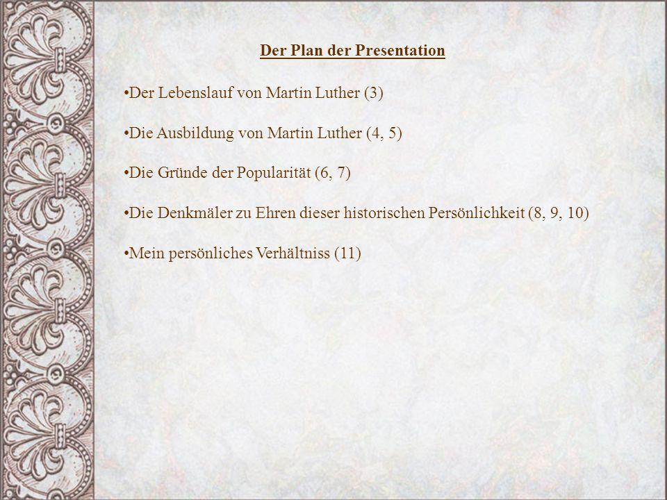 Der Plan der Presentation Der Lebenslauf von Martin Luther (3) Die Ausbildung von Martin Luther (4, 5) Die Gründe der Popularität (6, 7) Die Denkmäler zu Ehren dieser historischen Persönlichkeit (8, 9, 10) Mein persönliches Verhältniss (11)