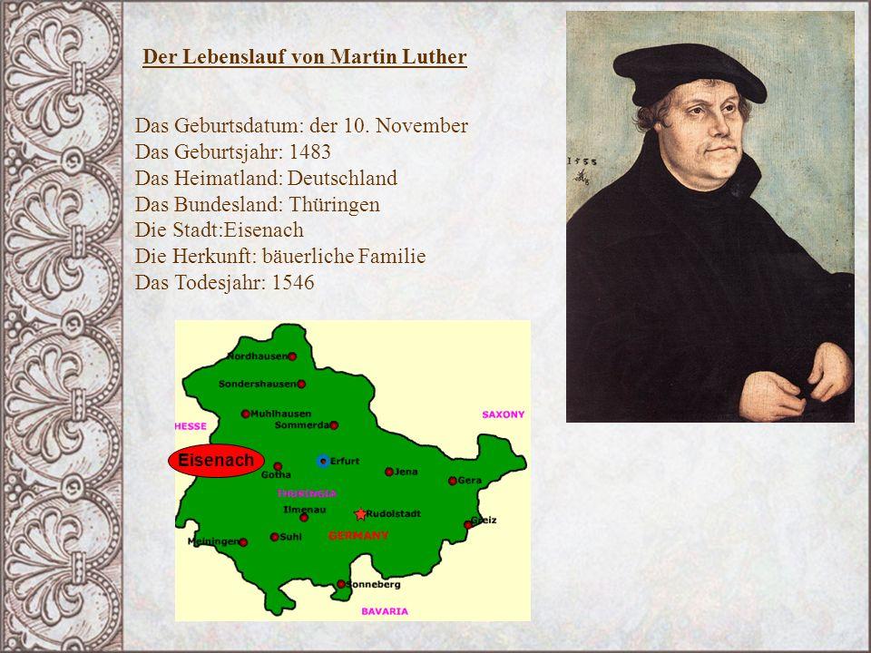 Der Lebenslauf von Martin Luther Das Geburtsdatum: der 10. November Das Geburtsjahr: 1483 Das Heimatland: Deutschland Das Bundesland: Thüringen Die St