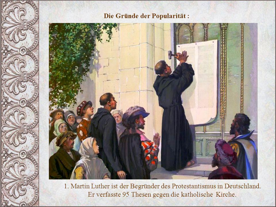 Die Gründe der Popularität : 1. Martin Luther ist der Begründer des Protestantismus in Deutschland. Er verfasste 95 Thesen gegen die katholische Kirch
