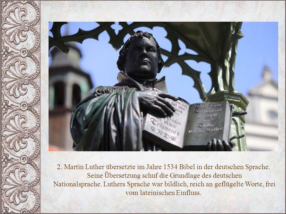 2. Martin Luther übersetzte im Jahre 1534 Bibel in der deutschen Sprache. Seine Ȕ bersetzung schuf die Grundlage des deutschen Nationalsprache. Luther