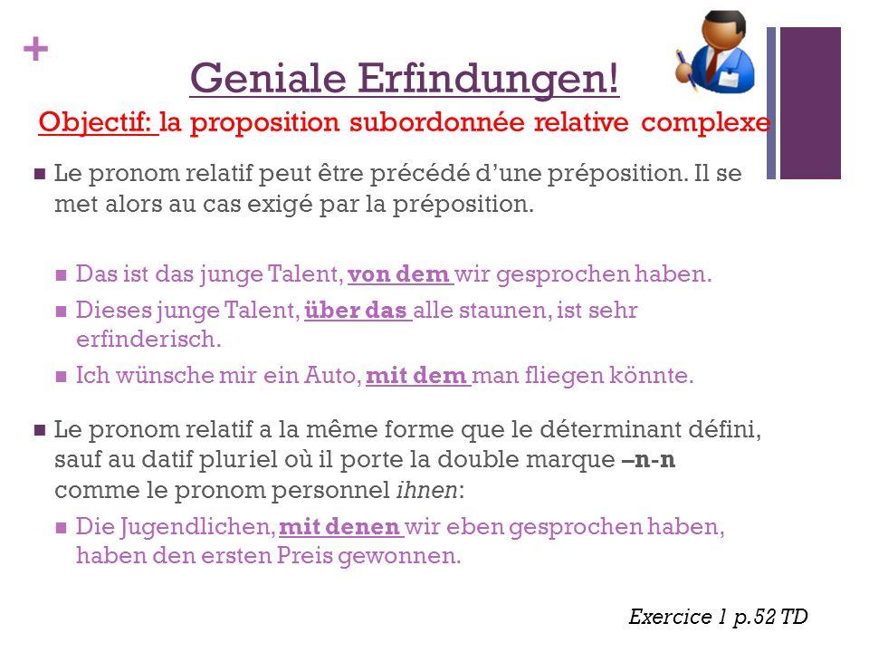 + Geniale Erfindungen! Objectif: la proposition subordonnée relative complexe Le pronom relatif peut être précédé d'une préposition. Il se met alors a