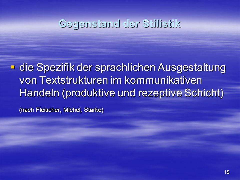 15 Gegenstand der Stilistik  die Spezifik der sprachlichen Ausgestaltung von Textstrukturen im kommunikativen Handeln (produktive und rezeptive Schicht) (nach Fleischer, Michel, Starke)